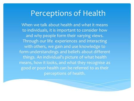 Perceptions of Health When we talk about health and what it means to individuals, it is important to consider how and why people form their varying views.