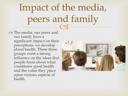  Impact of the media, peers and family  The media, our peers and our family have a significant impact on their perceptions we develop about health. These.