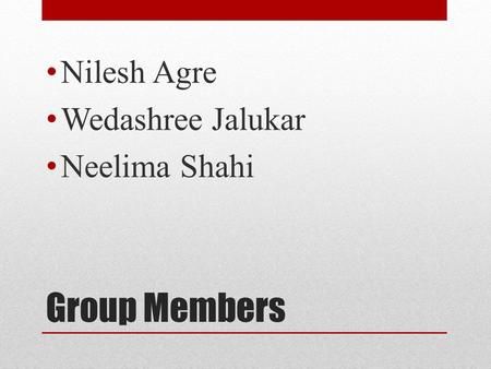 Group Members Nilesh Agre Wedashree Jalukar Neelima Shahi.