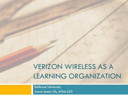 VERIZON WIRELESS AS A LEARNING ORGANIZATION Bellevue University Javon Annie Oh, MSM 620.
