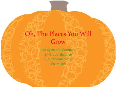 Oh, The Places You Will Grow Life Cycle of a Pumpkin 1 st Grade- Science SC Standard 1-2.4 Ms. Millen.