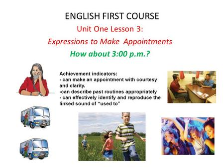 ENGLISH FIRST COURSE Unit One Lesson 3: Expressions to Make Appointments How about 3:00 p.m.? Achievement indicators: - can make an appointment with courtesy.