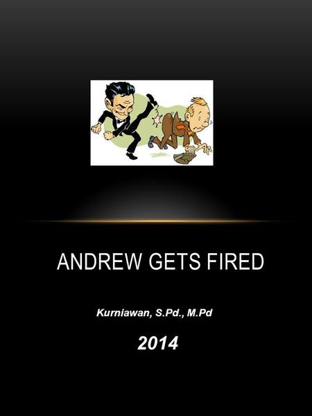 ANDREW GETS FIRED Kurniawan, S.Pd., M.Pd 2014 A. CHOOSE THE RIGHT ANSWER: 1.What's up?a. How are you?How are you b. What's new?What's new c. How are.