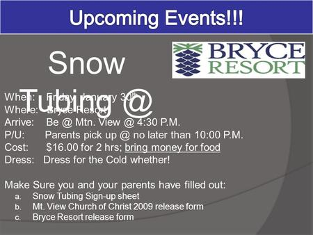When: Friday, January 30 th Where: Bryce Resort Arrive: Mtn. 4:30 P.M. P/U: Parents pick no later than 10:00 P.M. Cost: $16.00 for 2 hrs;