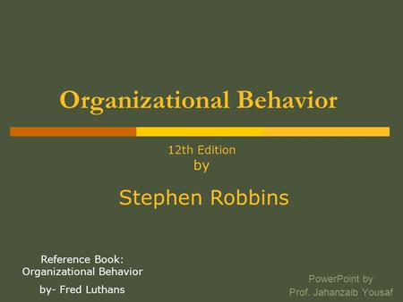 Organizational Behavior PowerPoint by Prof. Jahanzaib Yousaf 12th Edition by Stephen Robbins Reference Book: Organizational Behavior by- Fred Luthans.