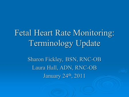 Fetal Heart Rate Monitoring: Terminology Update Sharon Fickley, BSN, RNC-OB Laura Hall, ADN, RNC-OB January 24 th, 2011.