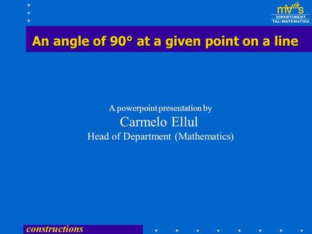constructions An angle of 90° at a given point on a line A powerpoint presentation by Carmelo Ellul Head of Department (Mathematics)