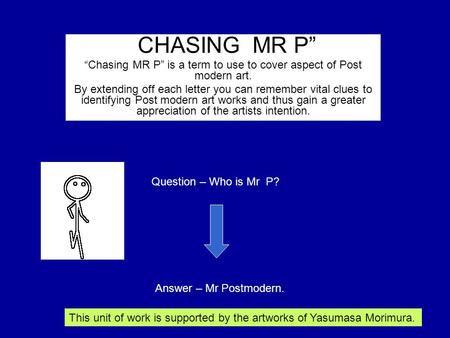 """CHASING MR P"" ""Chasing MR P"" is a term to use to cover aspect of Post modern art. By extending off each letter you can remember vital clues to identifying."