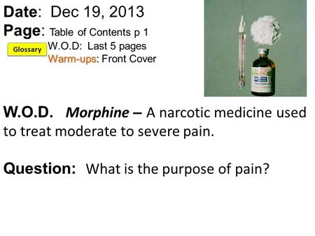 Warm-ups Date: Dec 19, 2013 Page: Table of Contents p 1 W.O.D: Last 5 pages Warm-ups: Front Cover W.O.D. Morphine – A narcotic medicine used to treat moderate.