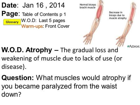 Warm-ups Date: Jan 16, 2014 Page: Table of Contents p 1 W.O.D: Last 5 pages Warm-ups: Front Cover W.O.D. Atrophy – The gradual loss and weakening of muscle.