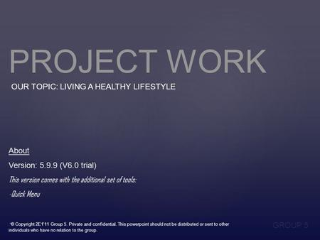 PROJECT WORK OUR TOPIC: LIVING A HEALTHY LIFESTYLE GROUP 5 About Version: 5.9.9 (V6.0 trial) This version comes with the additional set of tools: -Quick.