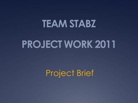 TEAM STABZ PROJECT WORK 2011 Project Brief. Introduction  Team Name: STABZ  Members: Bren Yeong (Group Leader) Chua Zhi Kang (Asst. Group Leader) Andy.