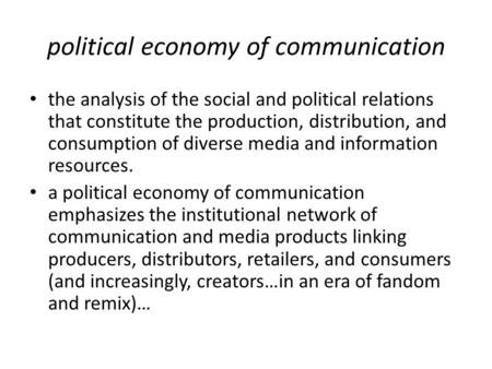 Political economy of communication the analysis of the social and political relations that constitute the production, distribution, and consumption of.