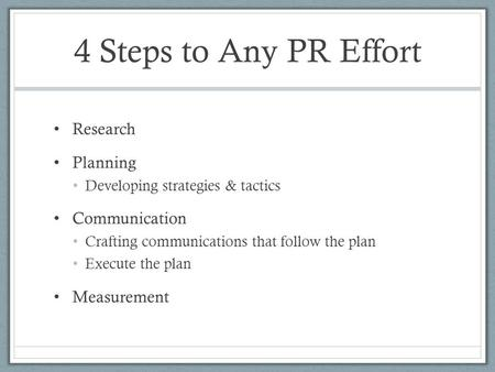 4 Steps to Any PR Effort Research Planning Developing strategies & tactics Communication Crafting communications that follow the plan Execute the plan.