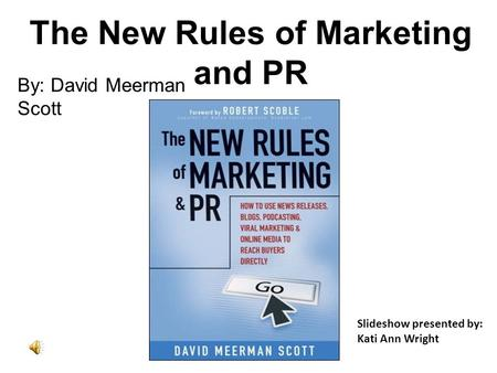 The New Rules of Marketing and PR By: David Meerman Scott Slideshow presented by: Kati Ann Wright.