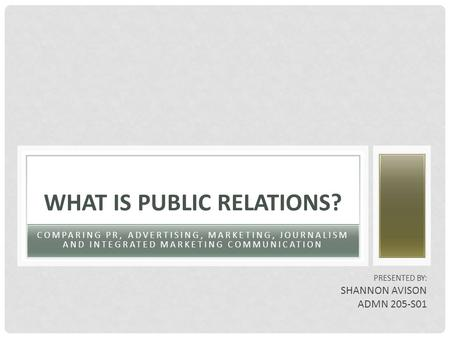 COMPARING PR, ADVERTISING, MARKETING, JOURNALISM AND INTEGRATED MARKETING COMMUNICATION WHAT IS PUBLIC RELATIONS? PRESENTED BY: SHANNON AVISON ADMN 205-S01.