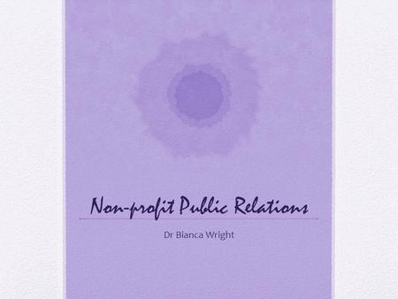Non-profit Public Relations Dr Bianca Wright. Non-profit PR The goal of PR is to change or maintain behaviour Non-profit organisations (in all their forms)