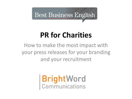 PR for Charities How to make the most impact with your press releases for your branding and your recruitment.