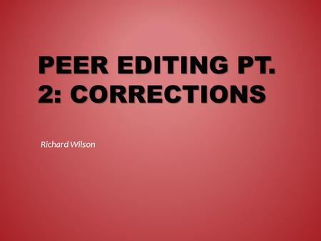 PEER EDITING PT. 2: CORRECTIONS Richard Wilson. FREE-WRITING.