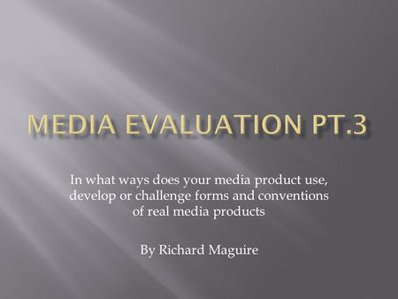 In what ways does your media product use, develop or challenge forms and conventions of real media products By Richard Maguire.