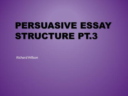 PERSUASIVE ESSAY STRUCTURE PT.3 Richard Wilson. FREE-WRITING.