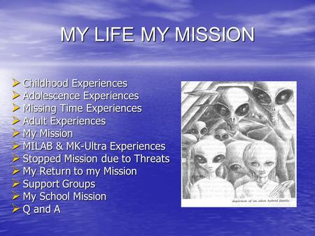 MY LIFE MY MISSION  Childhood Experiences  Adolescence Experiences  Missing Time Experiences  Adult Experiences  My Mission  MILAB & MK-Ultra Experiences.
