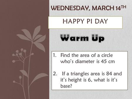 HAPPY PI DAY WEDNESDAY, MARCH 14 TH 1.Find the area of a circle who's diameter is 45 cm 2. If a triangles area is 84 and it's height is 6, what is it's.