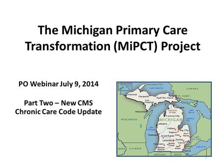 The Michigan Primary Care Transformation (MiPCT) Project PO Webinar July 9, 2014 Part Two – New CMS Chronic Care Code Update 1.