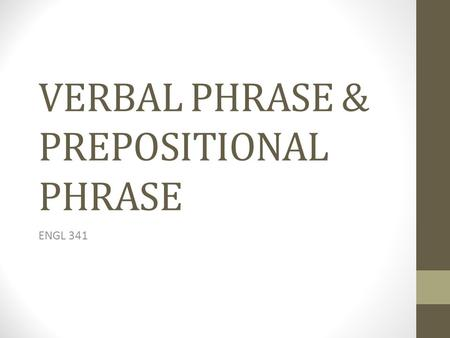 VERBAL PHRASE & PREPOSITIONAL PHRASE ENGL 341. THE VERBAL PHRASE Verbal phrases encode our experience of events (activities, processes, states) The VP.