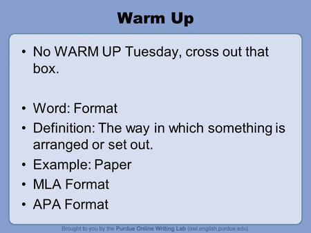 Warm Up No WARM UP Tuesday, cross out that box. Word: Format Definition: The way in which something is arranged or set out. Example: Paper MLA Format APA.