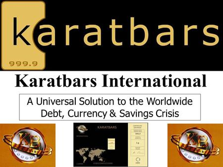 Karatbars International A Universal Solution to the Worldwide Debt, Currency & Savings Crisis.