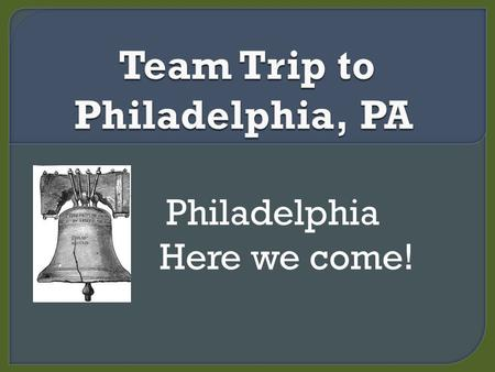 Philadelphia Here we come!.  Arrive by 5:50am  Find your bus #1 or #2  Sleep in the bus  Eat your snack  We arrive by 9:15am.