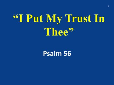 """I Put My Trust In Thee"" Psalm 56 1. An overview of Ps. 56 2."