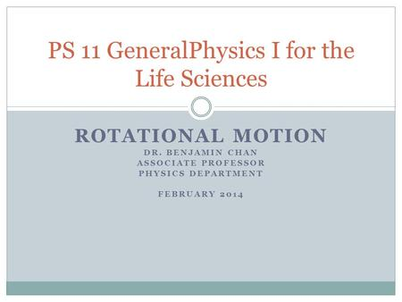 ROTATIONAL MOTION DR. BENJAMIN CHAN ASSOCIATE PROFESSOR PHYSICS DEPARTMENT FEBRUARY 2014 PS 11 GeneralPhysics I for the Life Sciences.