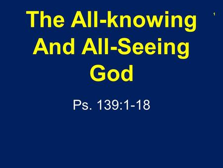 The All-knowing And All-Seeing God Ps. 139:1-18 1.