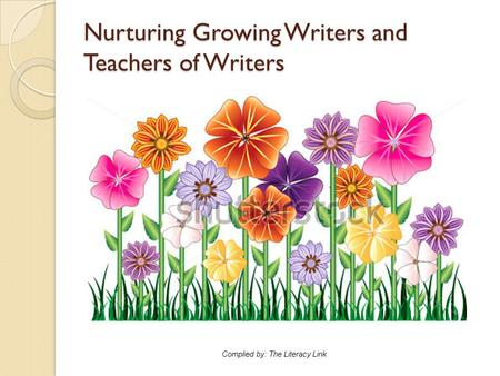 Nurturing Growing Writers and Teachers of Writers Complied by: The Literacy Link.