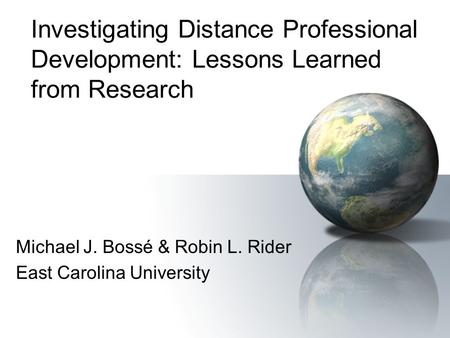 Investigating Distance Professional Development: Lessons Learned from Research Michael J. Bossé & Robin L. Rider East Carolina University.