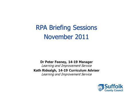 RPA Briefing Sessions November 2011 Dr Peter Feeney, 14-19 Manager Learning and Improvement Service Kath Ridealgh, 14-19 Curriculum Adviser Learning and.