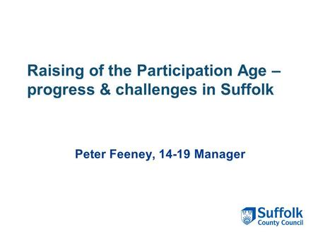 Raising of the Participation Age – progress & challenges in Suffolk Peter Feeney, 14-19 Manager.