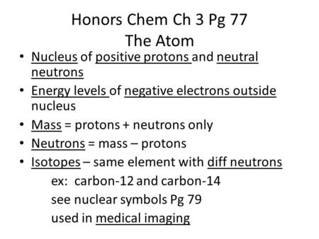 Honors Chem Ch 3 Pg 77 The Atom Nucleus of positive protons and neutral neutrons Energy levels of negative electrons outside nucleus Mass = protons + neutrons.