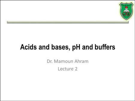 Acids and bases, pH and buffers Dr. Mamoun Ahram Lecture 2.