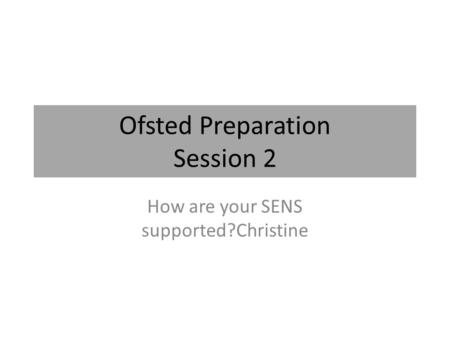 Ofsted Preparation Session 2 How are your SENS supported?Christine.