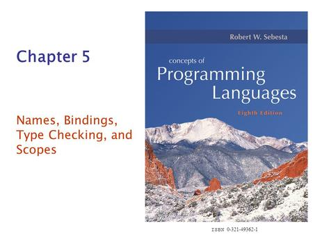 ISBN 0-321-49362-1 Chapter 5 Names, Bindings, Type Checking, and Scopes.