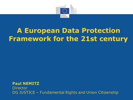 A European Data Protection Framework for the 21st century Paul NEMITZ Director DG JUSTICE – Fundamental Rights and Union Citizenship.