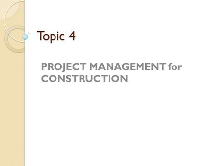Topic 4 PROJECT MANAGEMENT for CONSTRUCTION. What is a Project? 'A project is a temporary endeavour undertaken to create a unique product or services'