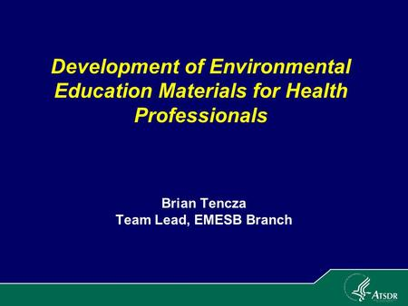 Development of Environmental Education Materials for Health Professionals Brian Tencza Team Lead, EMESB Branch.