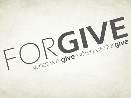 "FOR GIVE what we give when we for give. FOR GIVE what we give when we for give We ""Give"" Ourselves… Freedom from anger, bitterness, and hated. (Eph 4:31-32;"