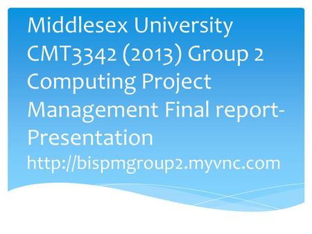 Middlesex University CMT3342 (2013) Group 2 Computing Project Management Final report-Presentation http://bispmgroup2.myvnc.com.