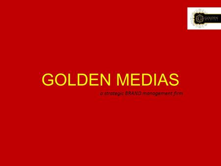 "GOLDEN MEDIAS a strategic BRAND management firm. ""Man is made by his belief. As he believes, so he is."" -We help him form the belief. A virtuous verse."
