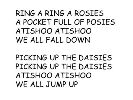 RING A RING A ROSIES A POCKET FULL OF POSIES ATISHOO WE ALL FALL DOWN PICKING UP THE DAISIES ATISHOO WE ALL JUMP UP.